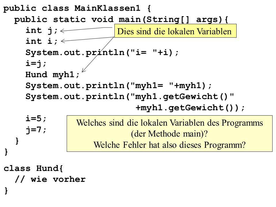 public class MainKlassen1 { public static void main(String[] args){ int j; int i; System.out.println( i= +i); i=j; Hund myh1; System.out.println( myh1= +myh1); System.out.println( myh1.getGewicht() +myh1.getGewicht()); i=5; j=7; } }